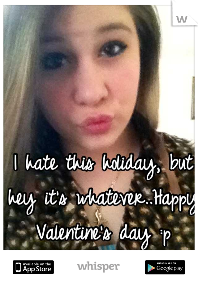 I hate this holiday, but hey it's whatever..Happy Valentine's day :p