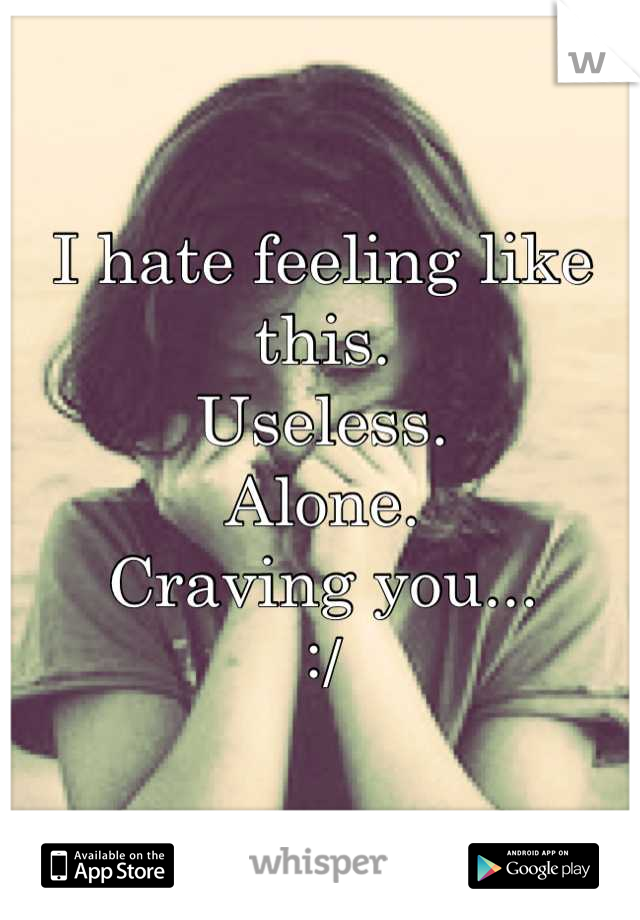 I hate feeling like this. Useless. Alone. Craving you... :/