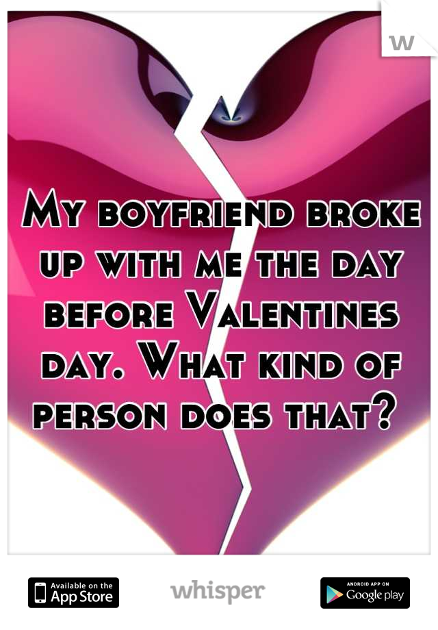 My boyfriend broke up with me the day before Valentines day. What kind of person does that?