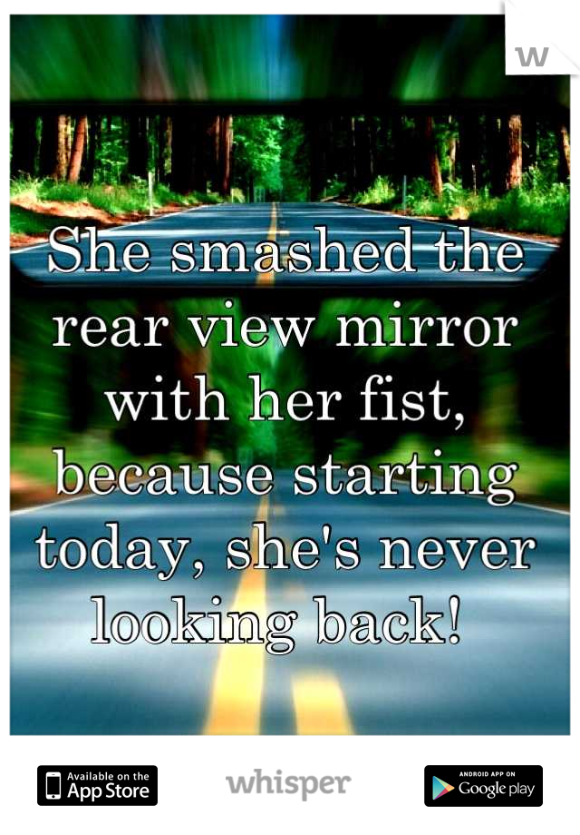 She smashed the rear view mirror with her fist, because starting today, she's never looking back!