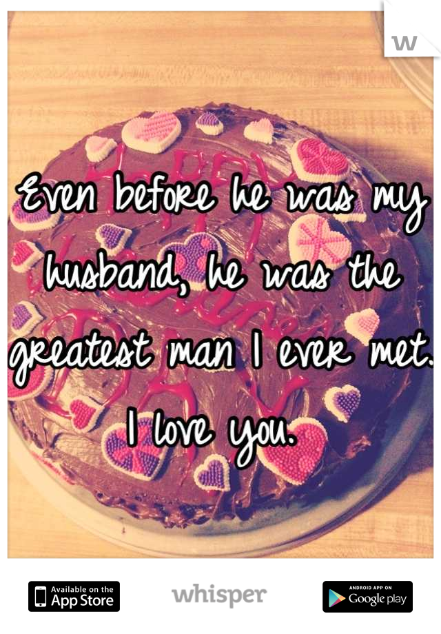 Even before he was my husband, he was the greatest man I ever met.  I love you.