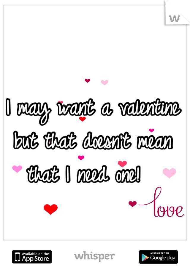 I may want a valentine but that doesn't mean that I need one!