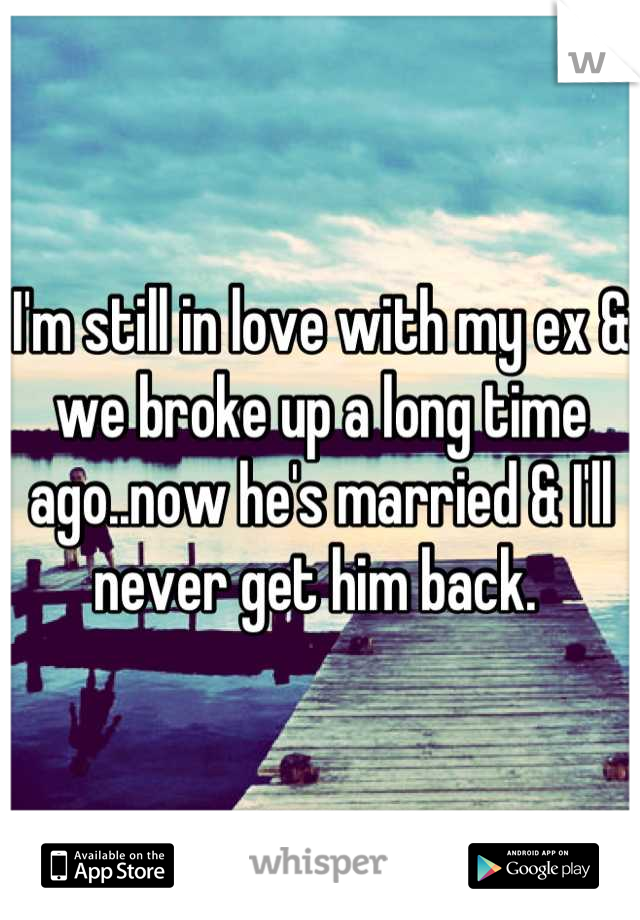 I'm still in love with my ex & we broke up a long time ago..now he's married & I'll never get him back.