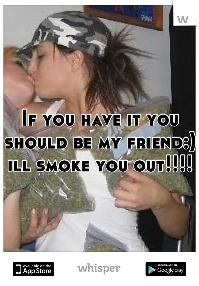 If you have it you should be my friend:) ill smoke you out!!!!
