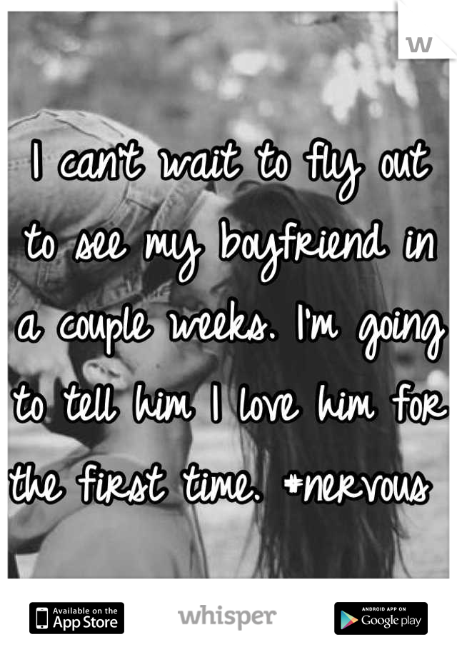 I can't wait to fly out to see my boyfriend in a couple weeks. I'm going to tell him I love him for the first time. #nervous
