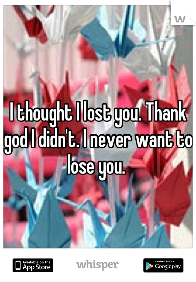 I thought I lost you. Thank god I didn't. I never want to lose you.