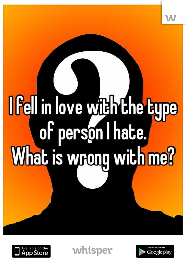 I fell in love with the type of person I hate.  What is wrong with me?