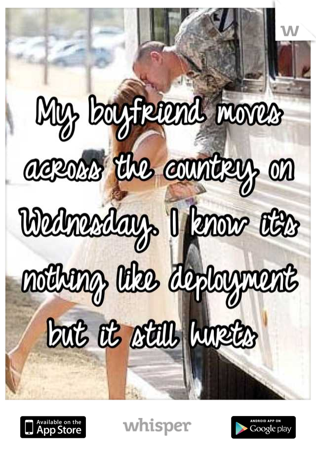 My boyfriend moves across the country on Wednesday. I know it's nothing like deployment but it still hurts