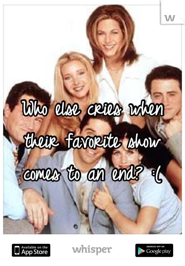 Who else cries when their favorite show comes to an end? :(