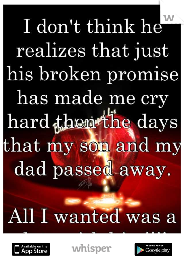 I don't think he realizes that just his broken promise has made me cry hard then the days that my son and my dad passed away.   All I wanted was a date with him!!!!