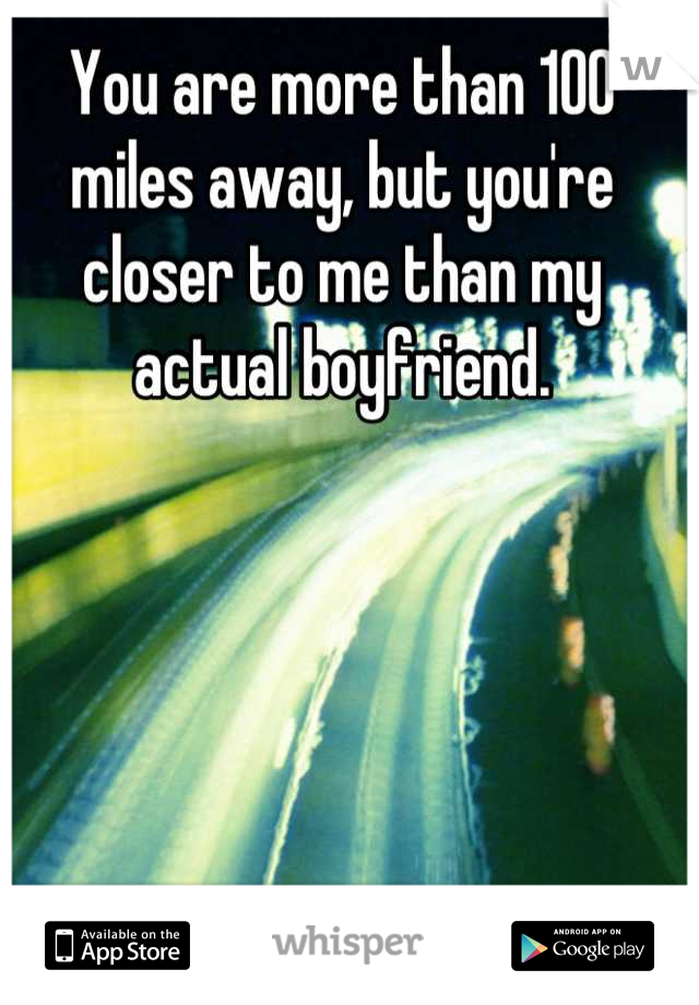 You are more than 100 miles away, but you're closer to me than my actual boyfriend.