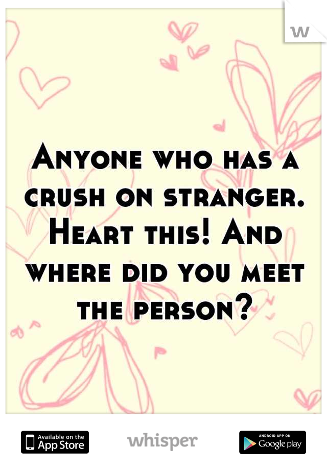 Anyone who has a crush on stranger. Heart this! And where did you meet the person?