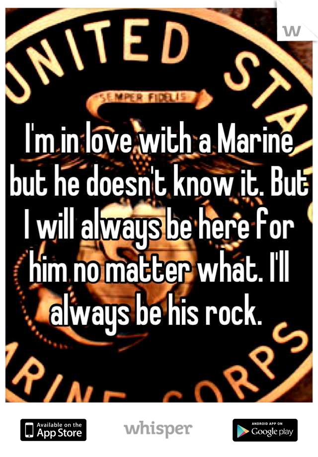 I'm in love with a Marine but he doesn't know it. But I will always be here for him no matter what. I'll always be his rock.