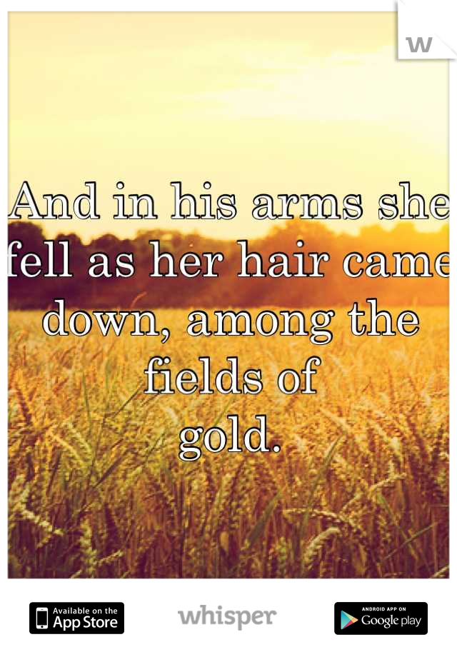 And in his arms she fell as her hair came down, among the fields of  gold.
