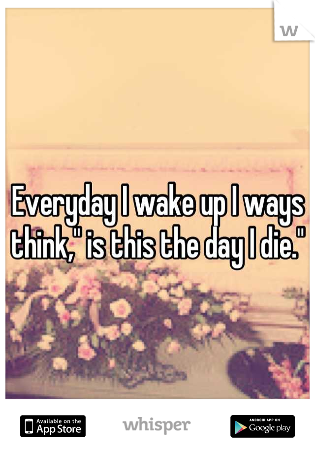 """Everyday I wake up I ways think,"""" is this the day I die."""""""