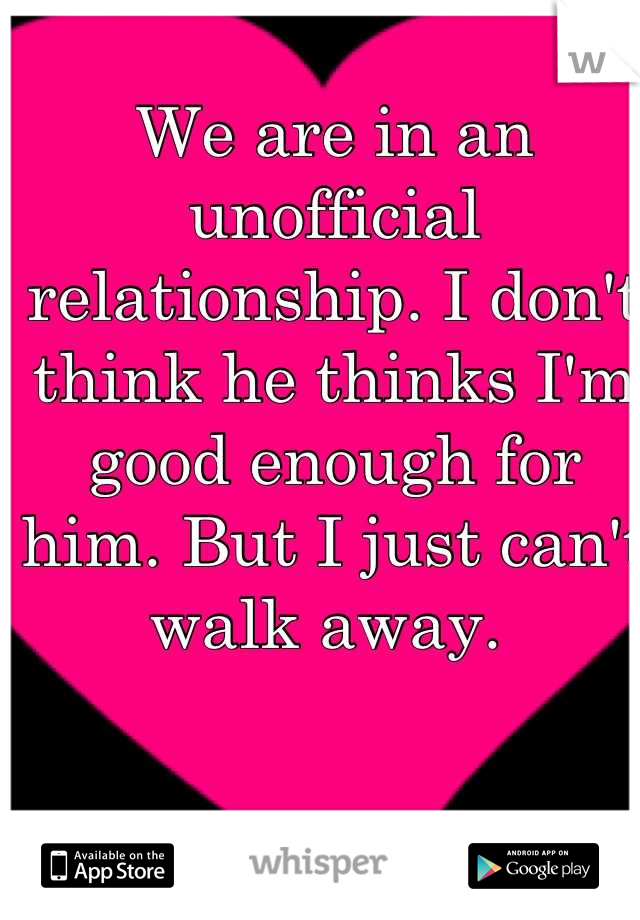 We are in an unofficial relationship. I don't think he thinks I'm good enough for him. But I just can't walk away.