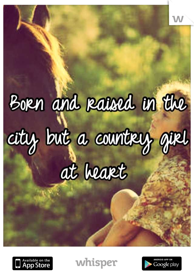 Born and raised in the city but a country girl at heart