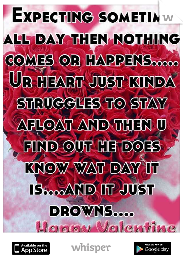 Expecting sometime all day then nothing comes or happens..... Ur heart just kinda struggles to stay afloat and then u find out he does know wat day it is....and it just drowns....