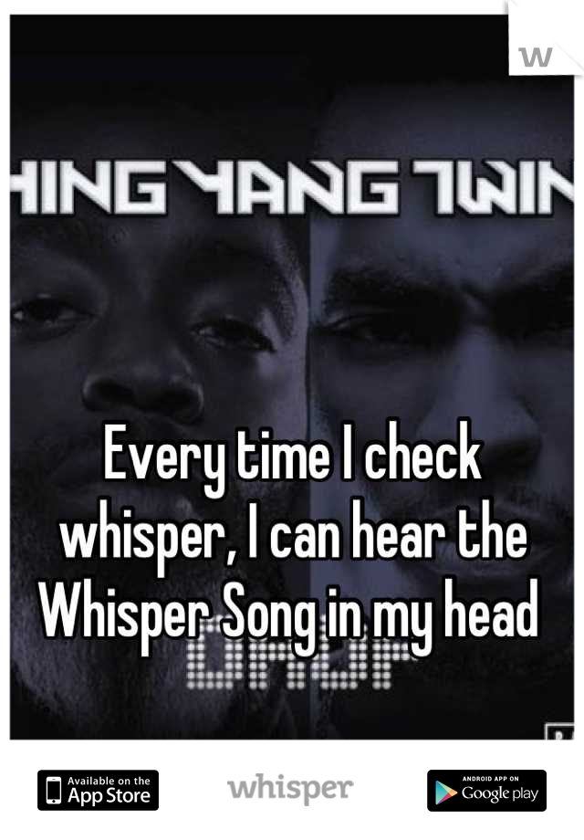 Every time I check whisper, I can hear the Whisper Song in my head