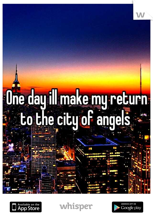 One day ill make my return  to the city of angels