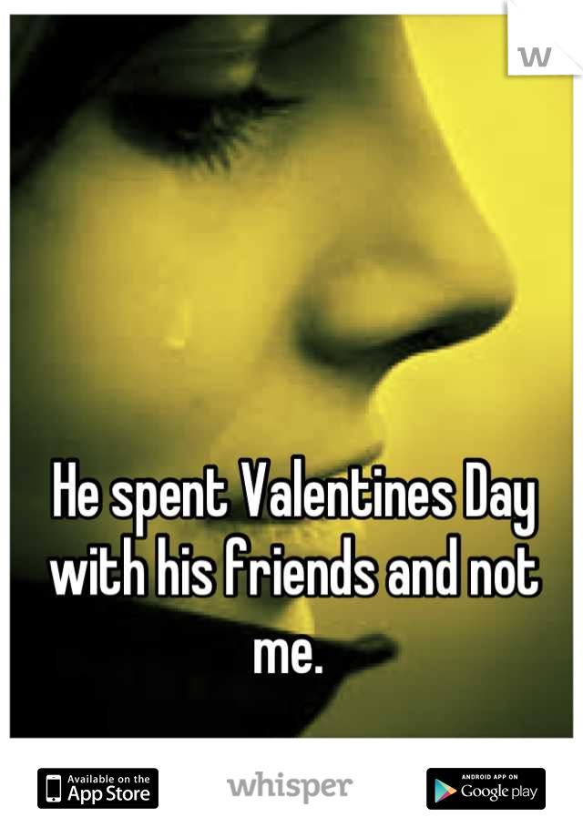He spent Valentines Day with his friends and not me.