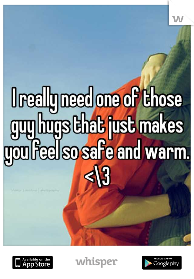 I really need one of those guy hugs that just makes you feel so safe and warm. <\3