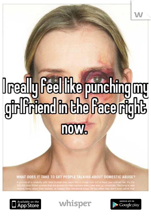 I really feel like punching my girlfriend in the face right now.