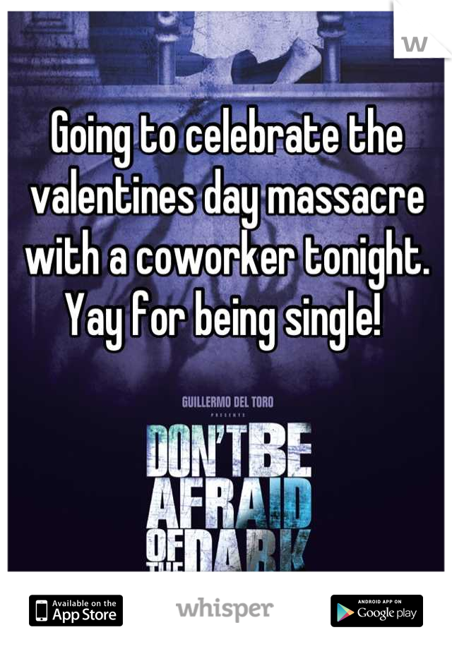 Going to celebrate the valentines day massacre with a coworker tonight. Yay for being single!