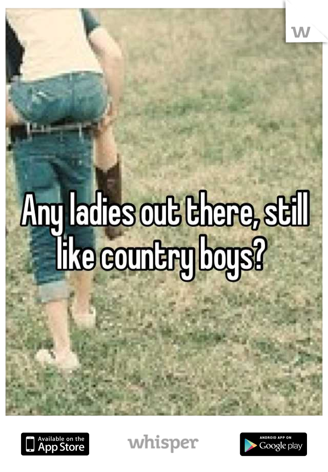 Any ladies out there, still like country boys?