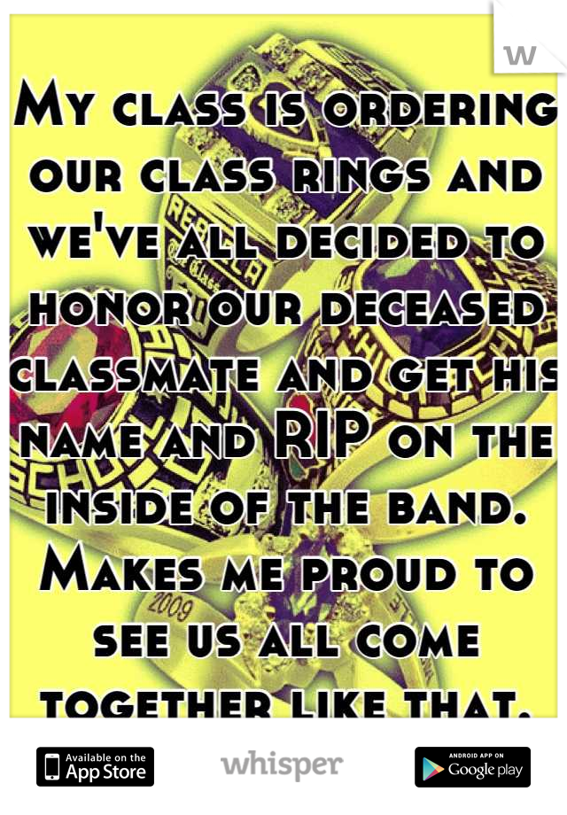 My class is ordering our class rings and we've all decided to honor our deceased classmate and get his name and RIP on the inside of the band. Makes me proud to see us all come together like that.