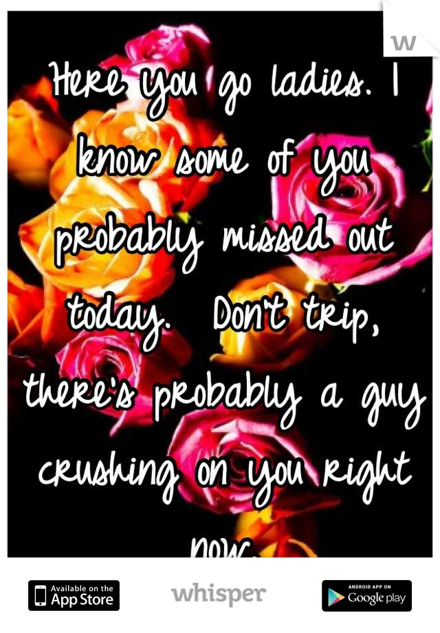 Here you go ladies. I know some of you probably missed out today.  Don't trip, there's probably a guy crushing on you right now.