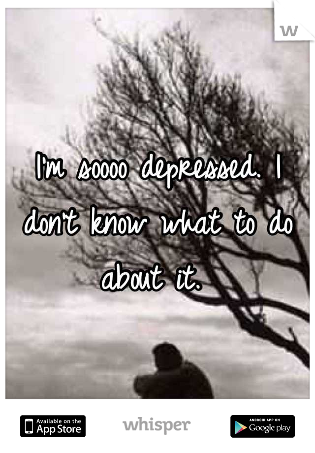 I'm soooo depressed. I don't know what to do about it.
