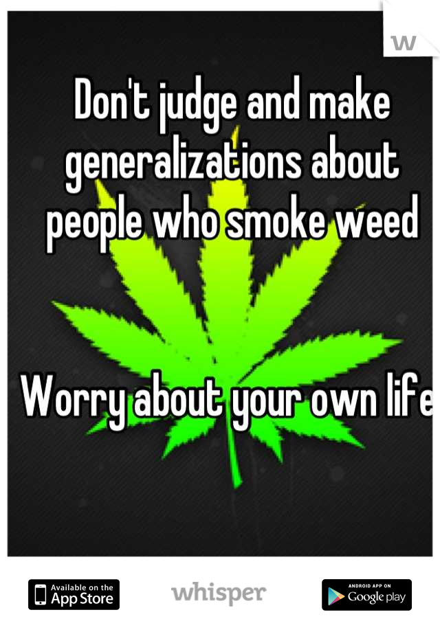 Don't judge and make generalizations about people who smoke weed   Worry about your own life