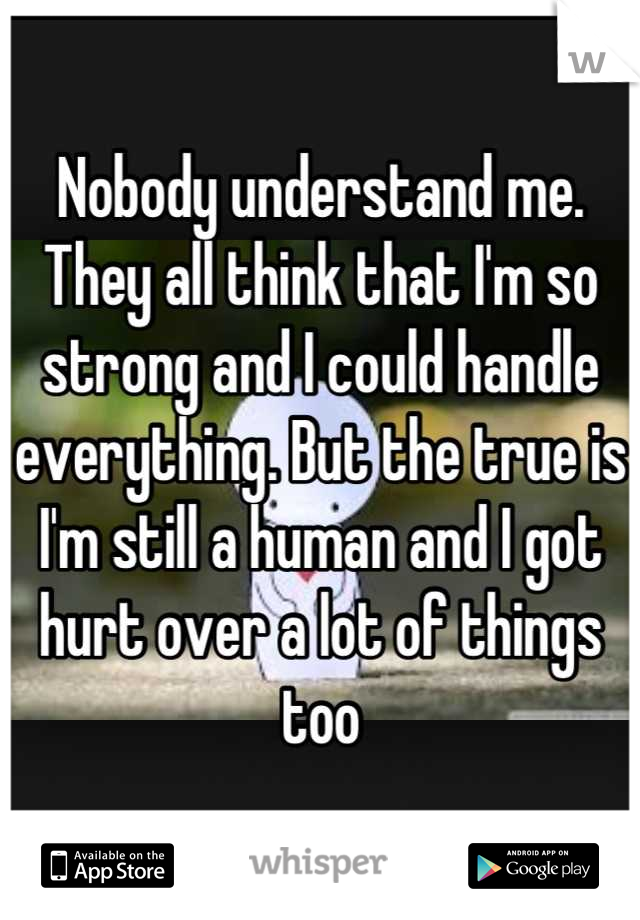 Nobody understand me. They all think that I'm so strong and I could handle everything. But the true is I'm still a human and I got hurt over a lot of things too