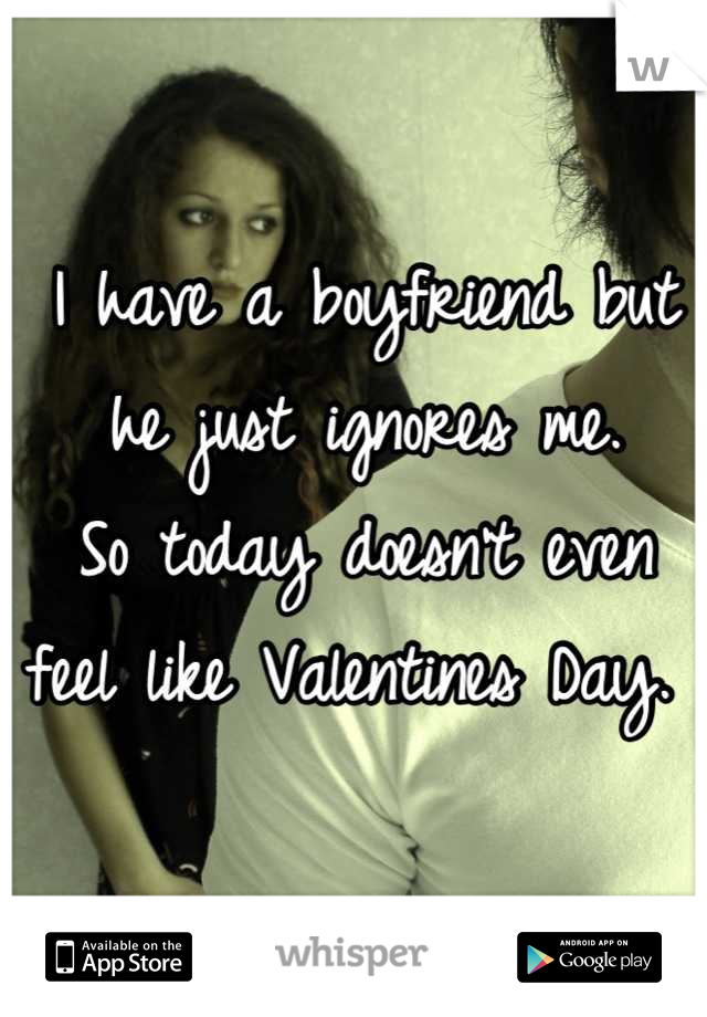 I have a boyfriend but he just ignores me.  So today doesn't even feel like Valentines Day.
