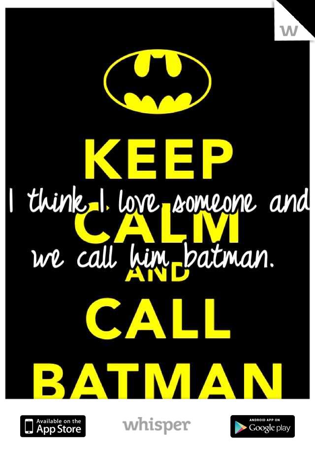 I think I love someone and we call him batman.