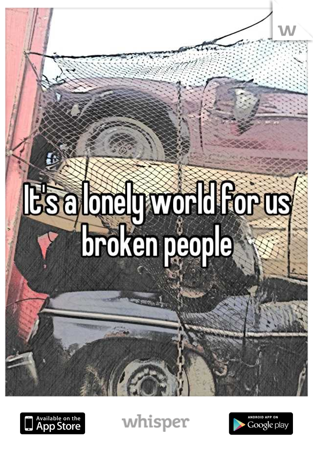 It's a lonely world for us broken people