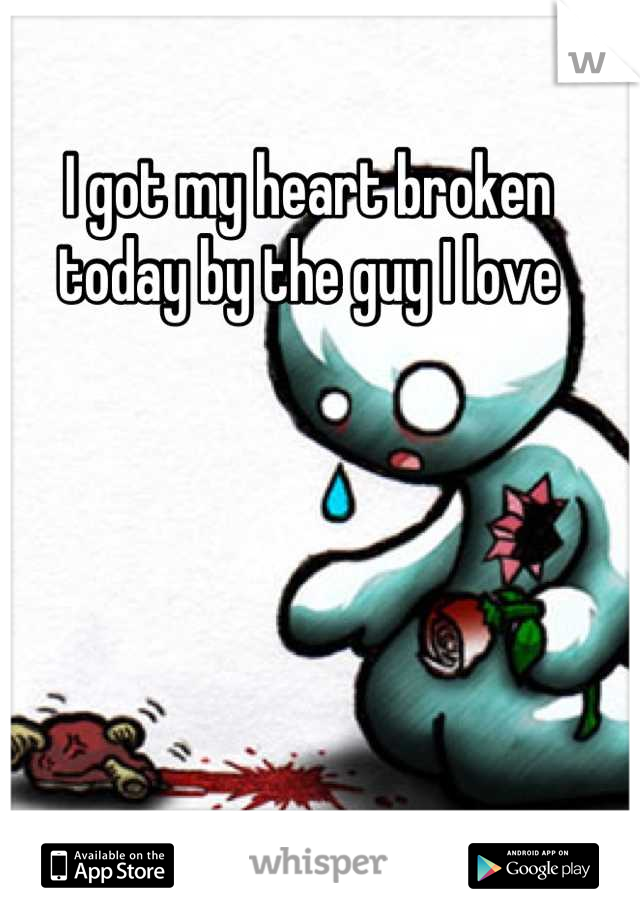 I got my heart broken today by the guy I love