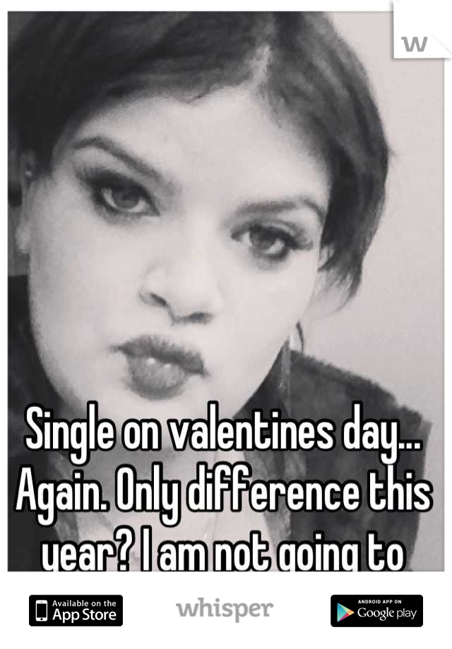 Single on valentines day... Again. Only difference this year? I am not going to dwell on it.