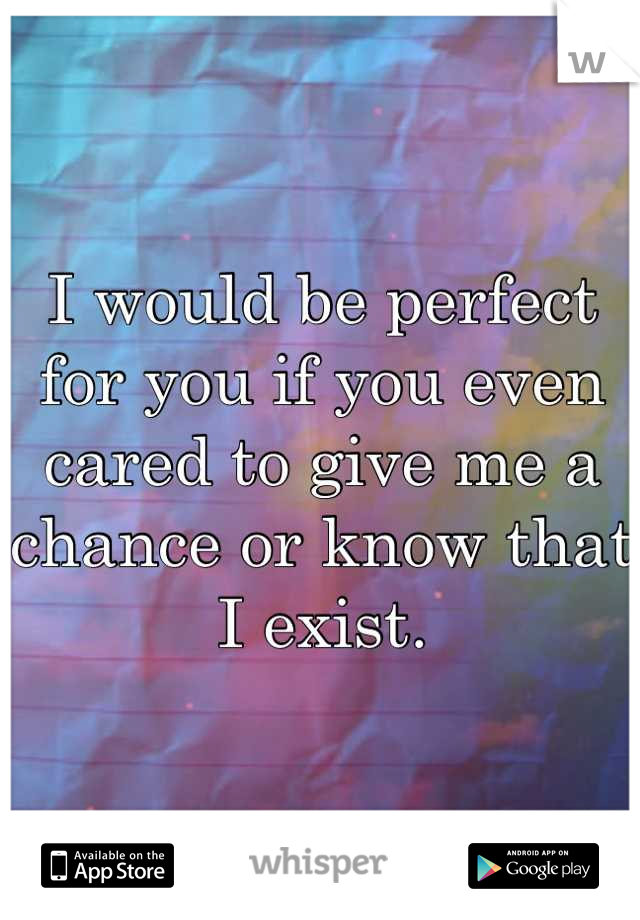 I would be perfect for you if you even cared to give me a chance or know that I exist.