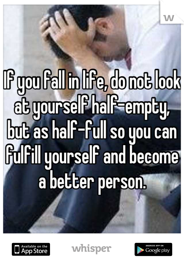 If you fall in life, do not look at yourself half-empty, but as half-full so you can fulfill yourself and become a better person.