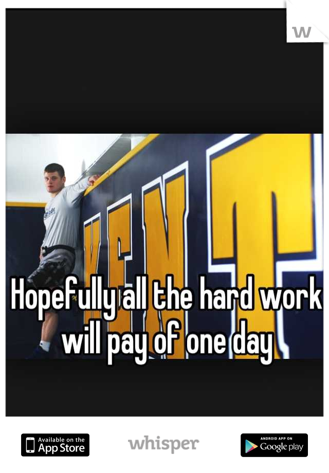 Hopefully all the hard work will pay of one day