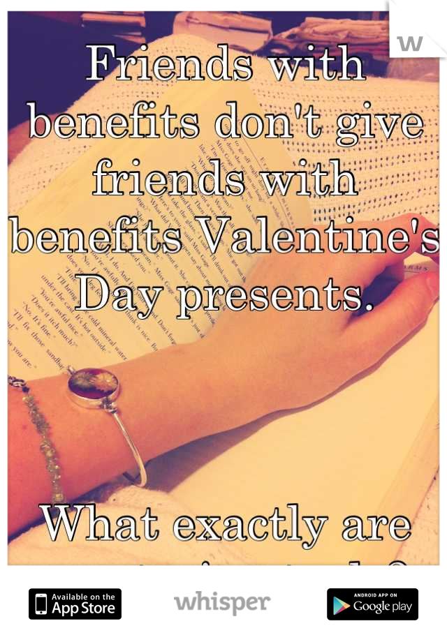 Friends with benefits don't give friends with benefits Valentine's Day presents.     What exactly are you trying to do?
