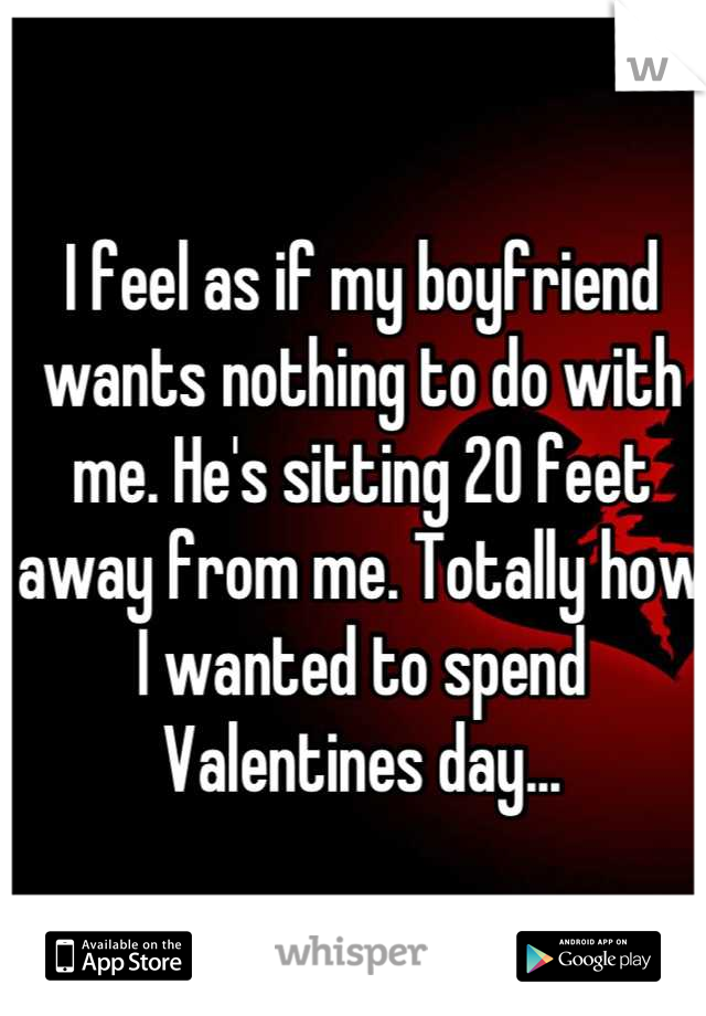 I feel as if my boyfriend wants nothing to do with me. He's sitting 20 feet away from me. Totally how I wanted to spend Valentines day...