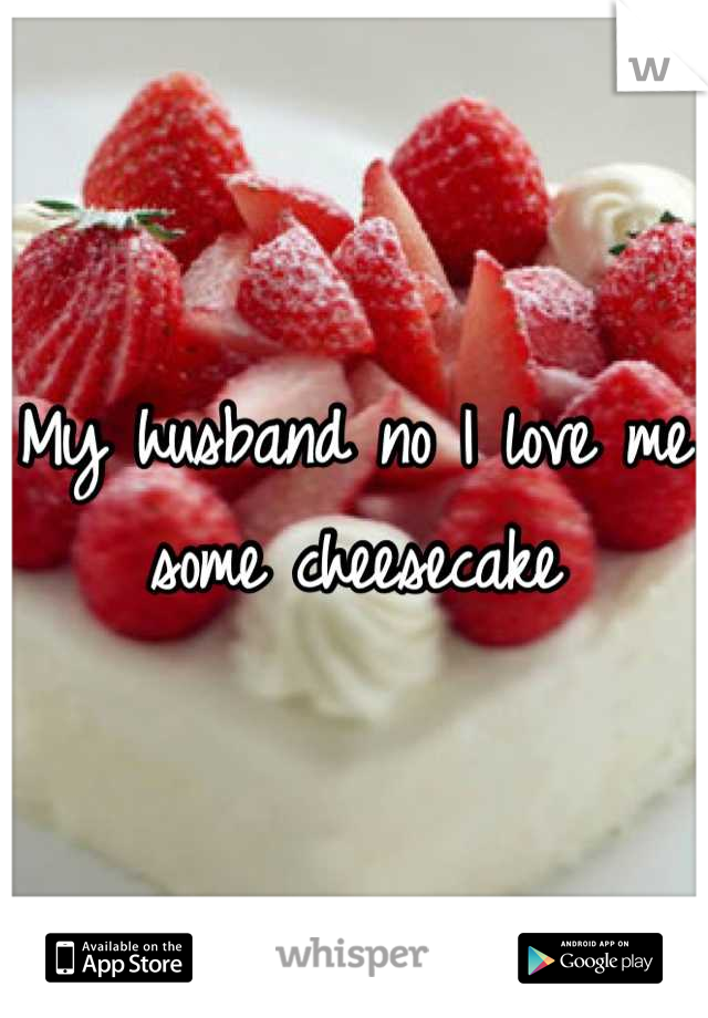 My husband no I love me some cheesecake