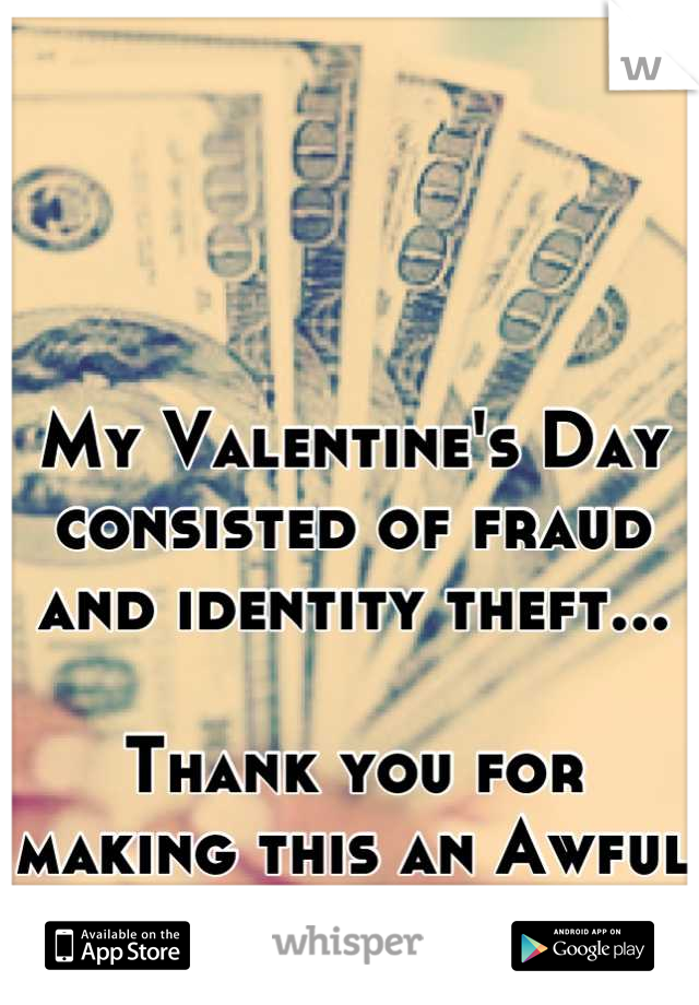 My Valentine's Day consisted of fraud and identity theft...  Thank you for making this an Awful day