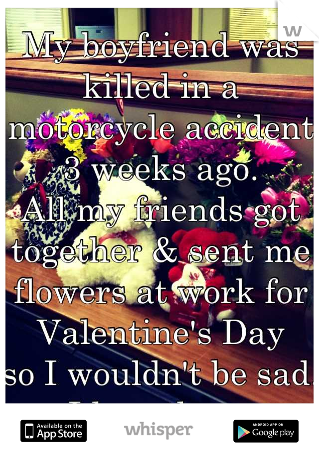 My boyfriend was killed in a motorcycle accident 3 weeks ago. All my friends got together & sent me flowers at work for Valentine's Day so I wouldn't be sad. I love them.