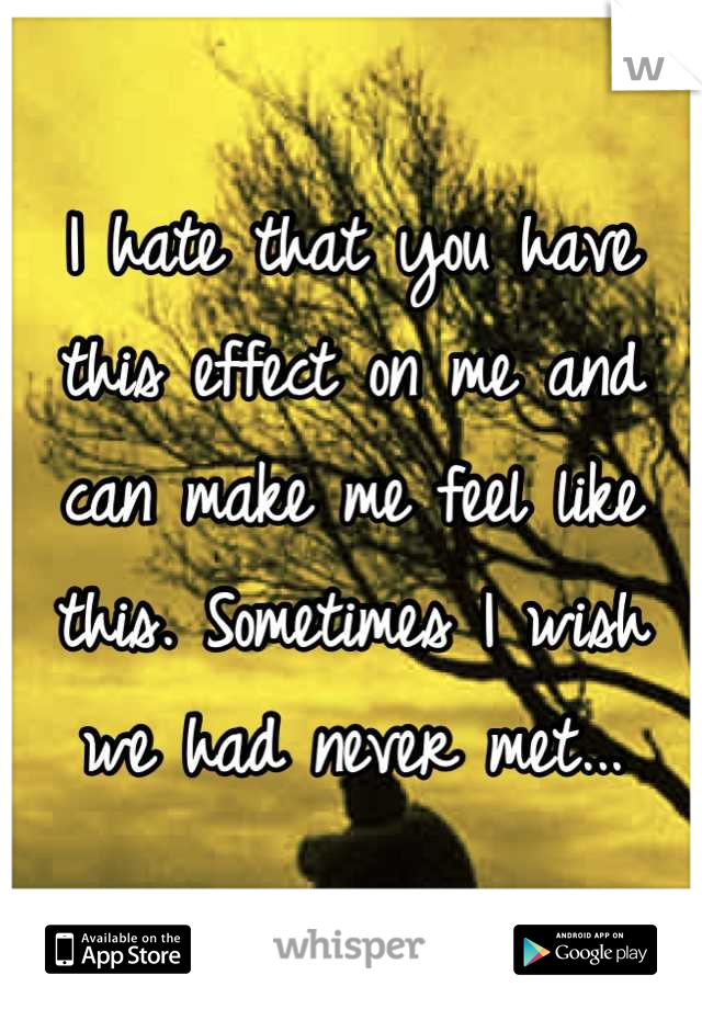 I hate that you have this effect on me and can make me feel like this. Sometimes I wish we had never met...