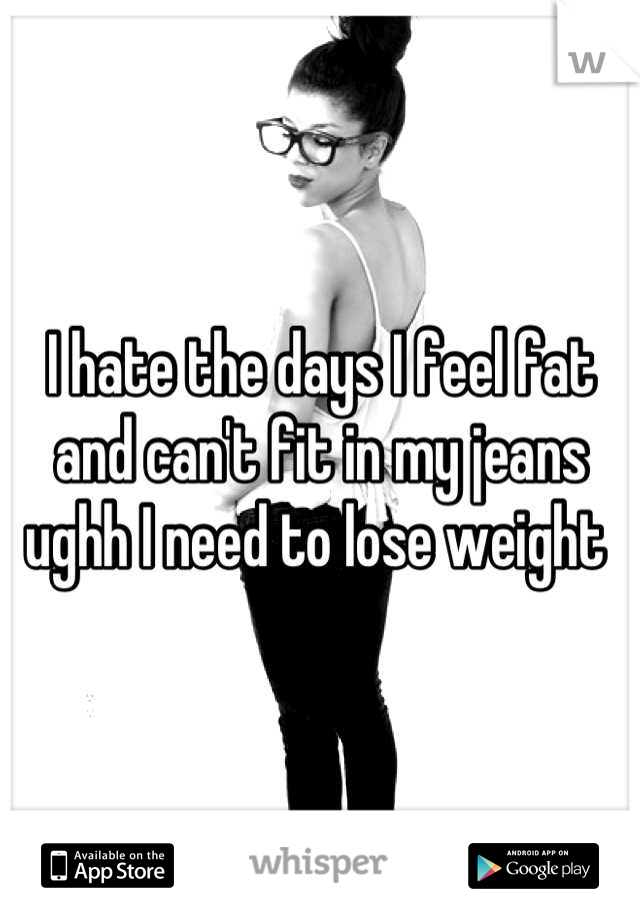 I hate the days I feel fat and can't fit in my jeans ughh I need to lose weight