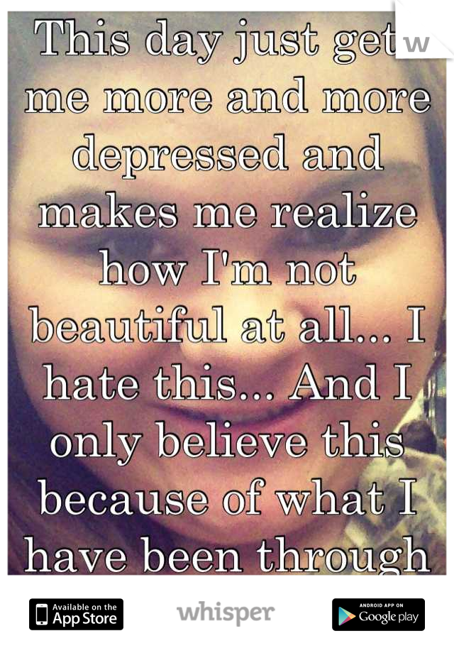 This day just gets me more and more depressed and makes me realize how I'm not beautiful at all... I hate this... And I only believe this because of what I have been through #foreveralone